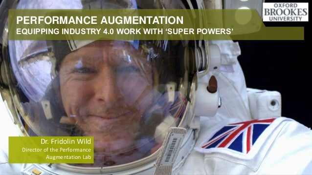 PERFORMANCE AUGMENTATION EQUIPPING INDUSTRY 4.0 WORK WITH 'SUPER POWERS' Dr. Fridolin Wild Director of the Performance Aug...