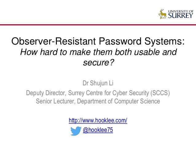 Observer-Resistant Password Systems: How hard to make them both usable and secure? Dr Shujun Li Deputy Director, Surrey Ce...
