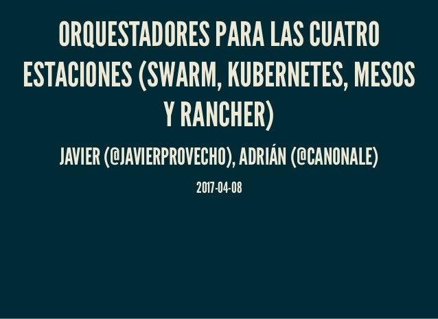 ORQUESTADORES PARA LAS CUATRO ESTACIONES (SWARM, KUBERNETES, MESOS Y RANCHER) JAVIER (@JAVIERPROVECHO), ADRIÁN (@CANONALE)...