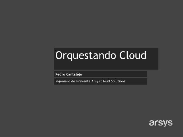 Orquestando Cloud Pedro Cantalejo Ingeniero de Preventa Arsys Cloud Solutions