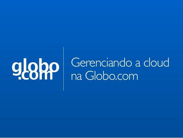 globo .com        Gerenciando a cloud        na Globo.com