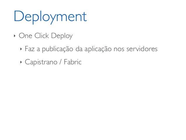 Deployment‣   One Click Deploy    ‣   Faz a publicação da aplicação nos servidores    ‣   Capistrano / Fabric    ‣   Histó...