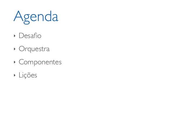Agenda‣   Desafio‣   Orquestra‣   Componentes‣   Lições