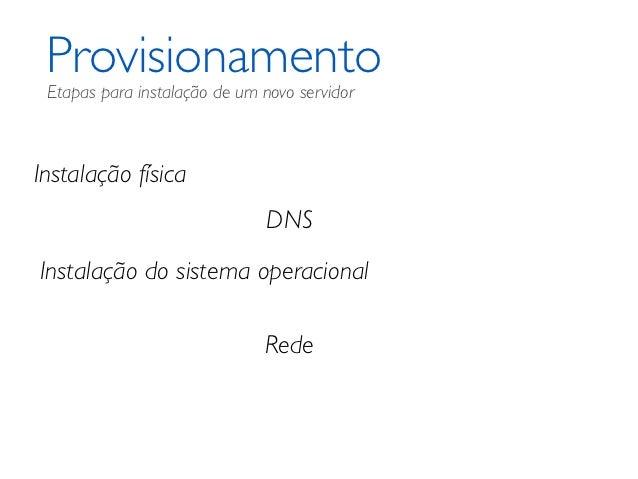 Provisionamento Etapas para instalação de um novo servidorInstalação física                               DNSInstalação do...