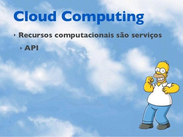 Cloud Computing‣   Recursos computacionais são serviços    ‣   API