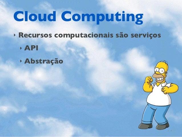 Cloud Computing‣   Recursos computacionais são serviços    ‣   API    ‣   Abstração