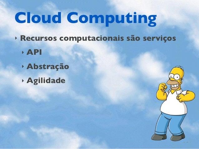 Cloud Computing‣   Recursos computacionais são serviços    ‣   API    ‣   Abstração    ‣   Agilidade