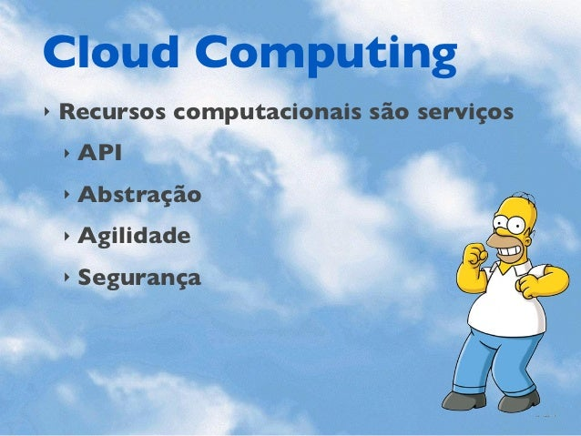 Cloud Computing‣   Recursos computacionais são serviços    ‣   API    ‣   Abstração    ‣   Agilidade    ‣   Segurança