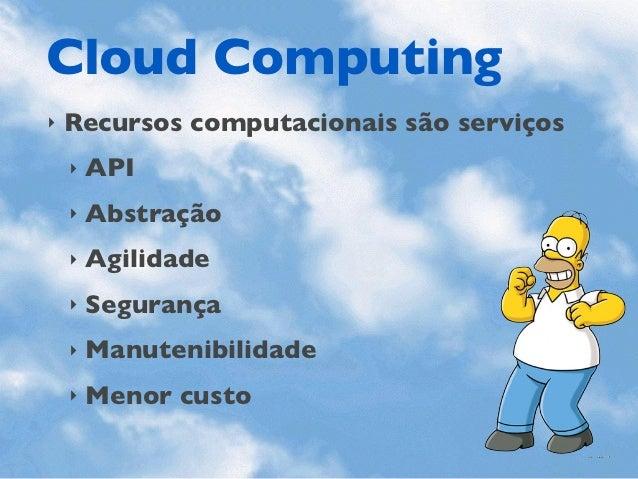Cloud Computing‣   Recursos computacionais são serviços    ‣   API    ‣   Abstração    ‣   Agilidade    ‣   Segurança    ‣...