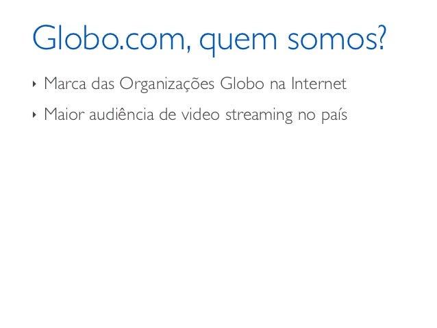 Globo.com, quem somos?‣   Marca das Organizações Globo na Internet‣   Maior audiência de video streaming no país