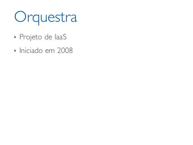 Orquestra‣   Projeto de IaaS‣   Iniciado em 2008
