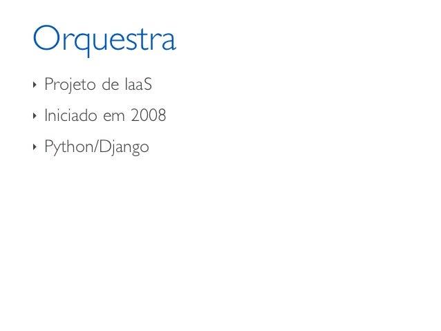 Orquestra‣   Projeto de IaaS‣   Iniciado em 2008‣   Python/Django