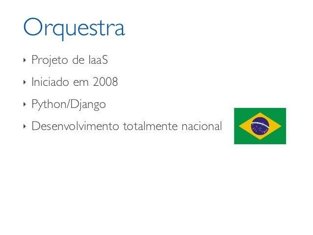 Orquestra‣   Projeto de IaaS‣   Iniciado em 2008‣   Python/Django‣   Desenvolvimento totalmente nacional