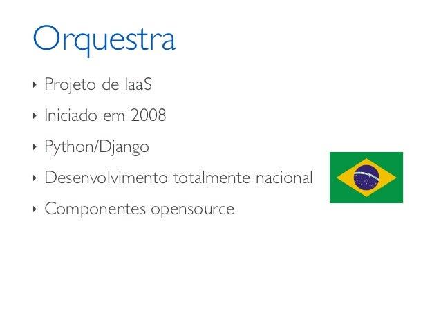 Orquestra‣   Projeto de IaaS‣   Iniciado em 2008‣   Python/Django‣   Desenvolvimento totalmente nacional‣   Componentes op...