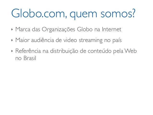 Globo.com, quem somos?‣   Marca das Organizações Globo na Internet‣   Maior audiência de video streaming no país‣   Referê...