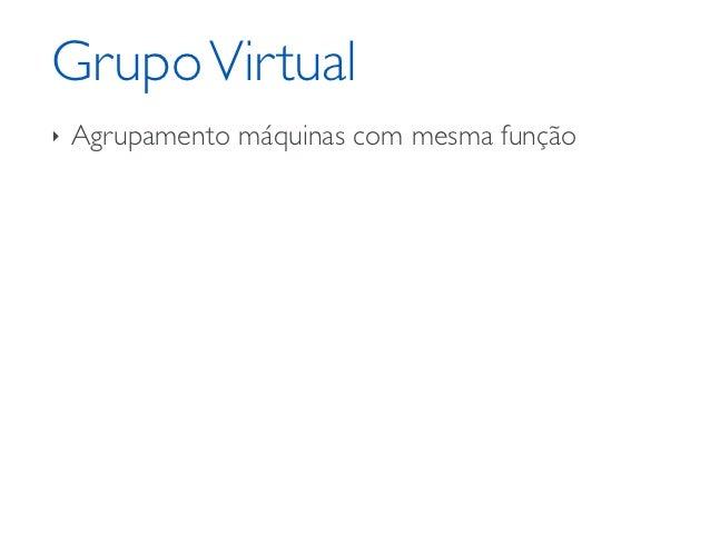 Grupo Virtual‣   Agrupamento máquinas com mesma função    ‣   Configuração    ‣   Rede/balanceamento    ‣   Clonagem