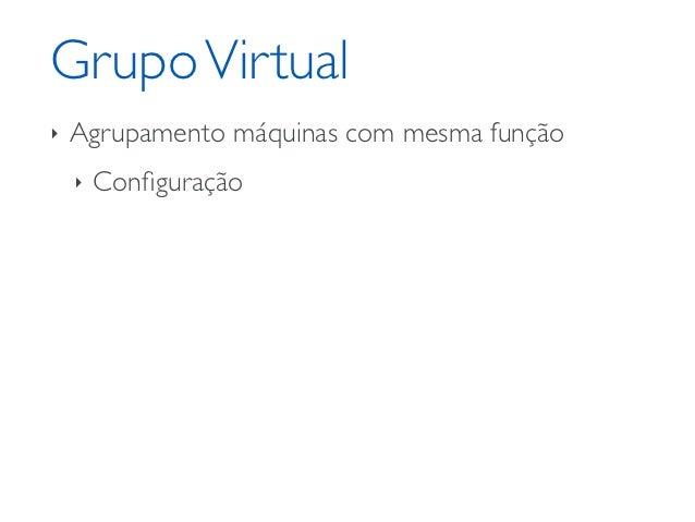 Grupo Virtual‣   Agrupamento máquinas com mesma função    ‣   Configuração    ‣   Rede/balanceamento    ‣   Clonagem    ‣  ...