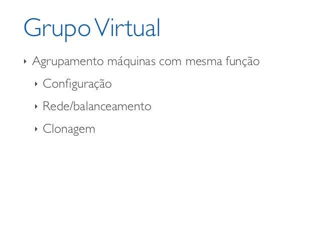 Grupo Virtual‣   Caracteristicas herdadas pelas VMs    ‣   Memória    ‣   Disco    ‣   Sistema Operacional    ‣   CPUs por...