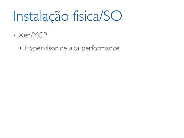 Instalação fisica/SO‣   Xen/XCP    ‣   Hypervisor de alta performance    ‣   Pronto para Cloud    ‣   Seguro    ‣   API de...