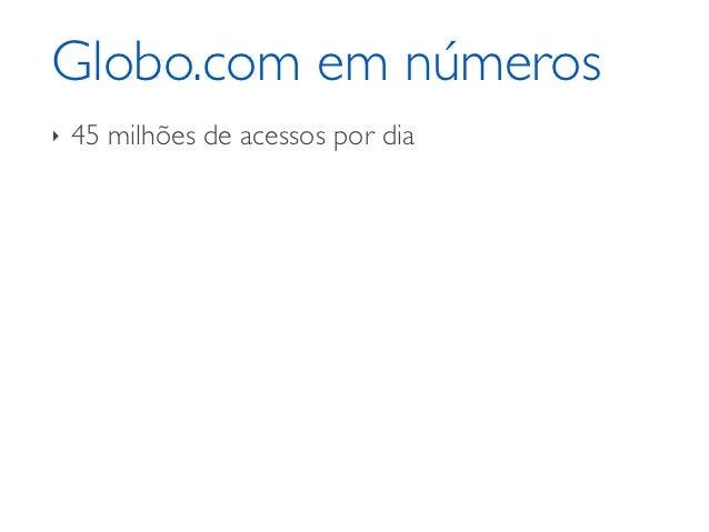 Globo.com em números‣   45 milhões de acessos por dia