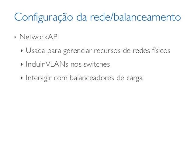 Configuração da rede/balanceamento‣   NetworkAPI    ‣   Usada para gerenciar recursos de redes físicos    ‣   Incluir VLAN...