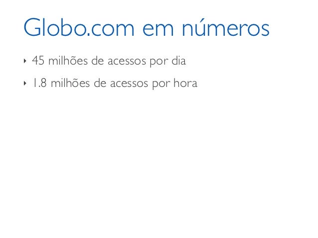 Globo.com em números‣   45 milhões de acessos por dia‣   1.8 milhões de acessos por hora