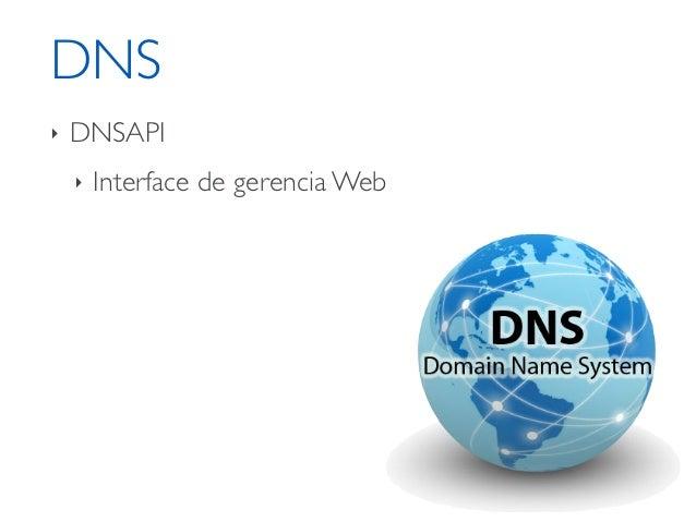 DNS‣   DNSAPI    ‣   Interface de gerencia Web    ‣   API    ‣   Bind 9    ‣   Configuração sobre GIT