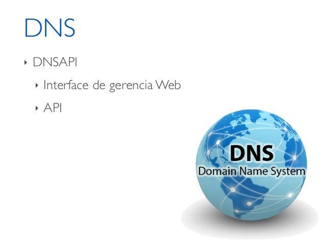 DNS‣   DNSAPI    ‣   Interface de gerencia Web    ‣   API    ‣   Bind 9    ‣   Configuração sobre GIT    ‣   OpenSource