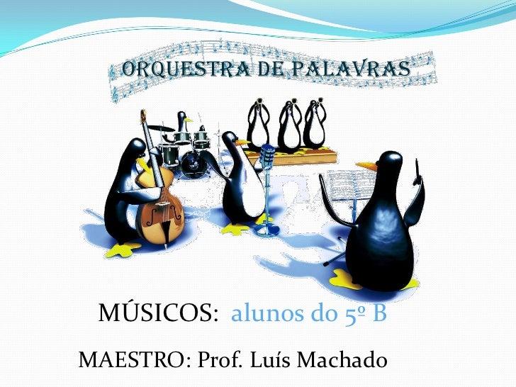 ORQUESTRA DE PALAVRAS<br />MÚSICOS:  alunos do 5º B<br />MAESTRO: Prof. Luís Machado<br />