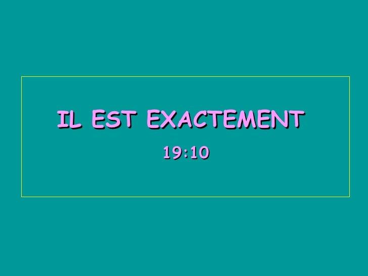 IL EST EXACTEMENT  17:36