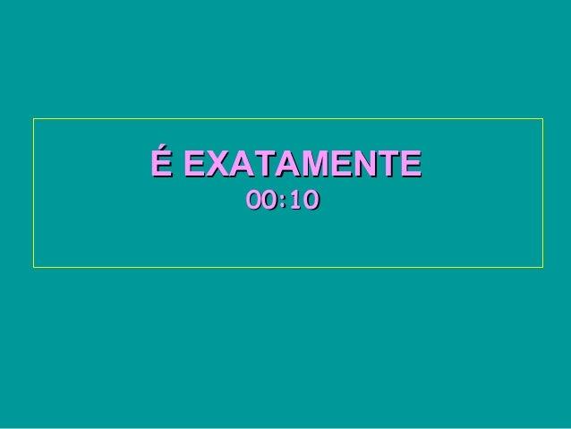 É EXATAMENTEÉ EXATAMENTE00:1000:10