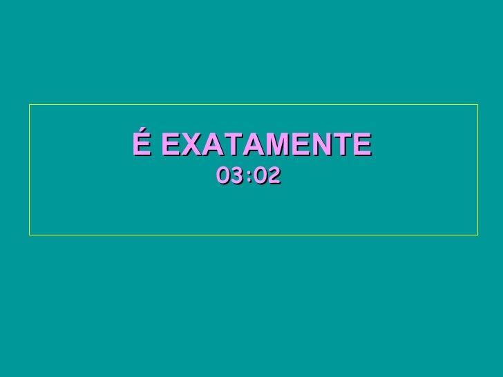 É EXATAMENTE   03:02