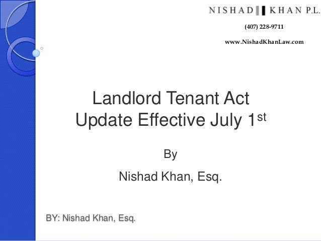 BY: Nishad Khan, Esq. Landlord Tenant Act Update Effective July 1st By Nishad Khan, Esq. (407) 228-9711 www.NishadKhanLaw....
