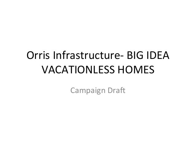 Orris Infrastructure- BIG IDEA   VACATIONLESS HOMES         Campaign Draft