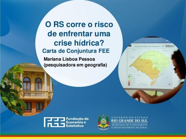 www.fee.rs.gov.br O RS corre o risco de enfrentar uma crise hídrica? Carta de Conjuntura FEE Mariana Lisboa Pessoa (pesqui...