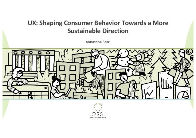 UX: Shaping Consumer Behavior Towards a More Sustainable Direction Annastina Saari