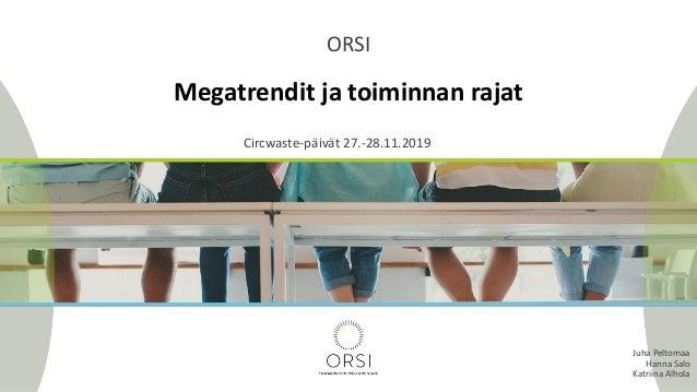 Megatrendit ja toiminnan rajat ORSI Circwaste-päivät 27.-28.11.2019 Juha Peltomaa Hanna Salo Katriina Alhola