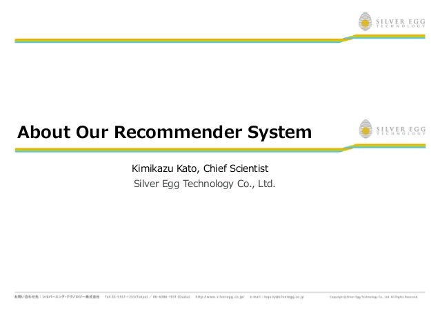 About Our Recommender System          Kimikazu Kato, Chief Scientist           Silver Egg Technology Co., Ltd.