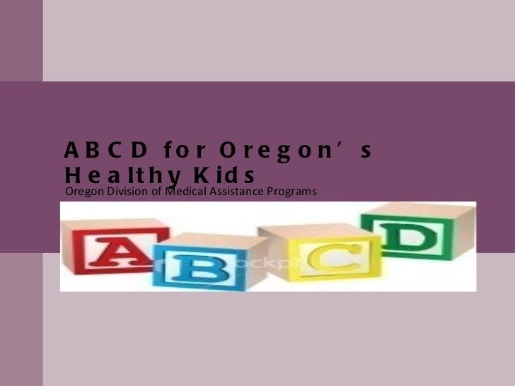 ABCD for Oregon's Healthy Kids Oregon Division of Medical Assistance Programs