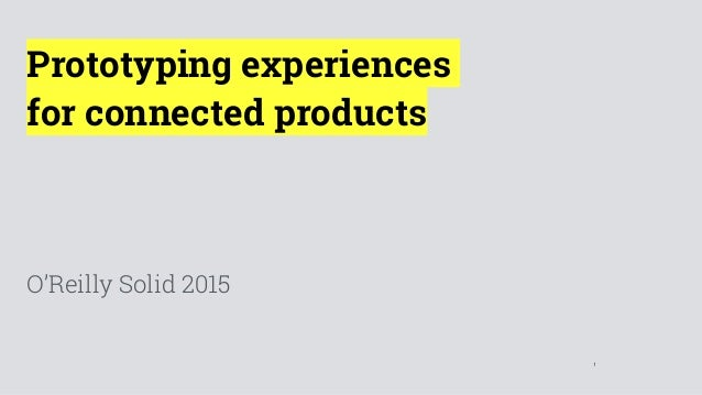 1 Prototyping experiences for connected products O'Reilly Solid 2015