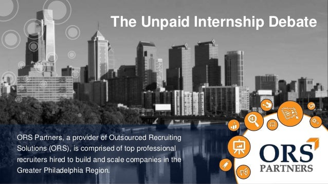 The Unpaid Internship Debate  ABOUT  US  ORS Partners, a provider of Outsourced Recruiting  Solutions (ORS), is comprised ...
