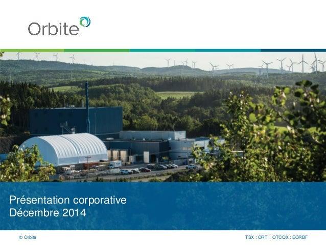 Présentation corporative Décembre 2014 TSX : ORT OTCQX : EORBF© Orbite