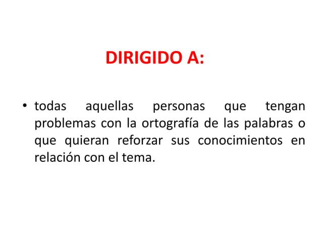 DIRIGIDO A:• todas aquellas personas que tenganproblemas con la ortografía de las palabras oque quieran reforzar sus conoc...