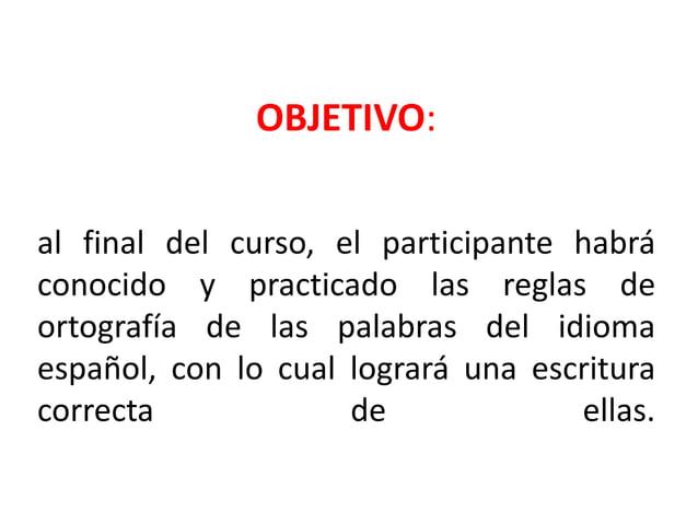 OBJETIVO:al final del curso, el participante habráconocido y practicado las reglas deortografía de las palabras del idioma...