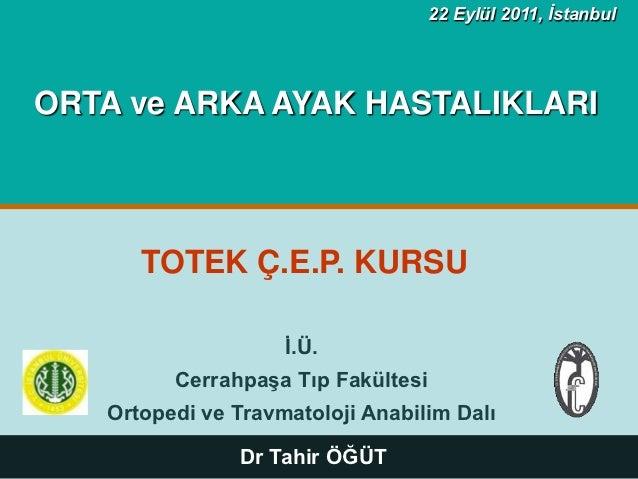 22 Eylül 2011, İstanbul  ORTA ve ARKA AYAK HASTALIKLARI            TOTEK Ç.E.P. KURSU                          Ġ.Ü.       ...