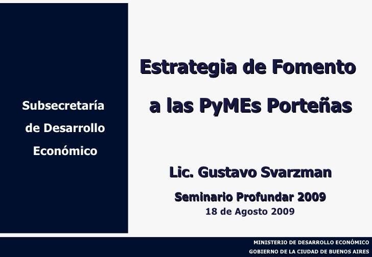 Subsecretaría  de Desarrollo Económico Estrategia de Fomento  a las PyMEs Porteñas Lic. Gustavo Svarzman Seminario Profund...
