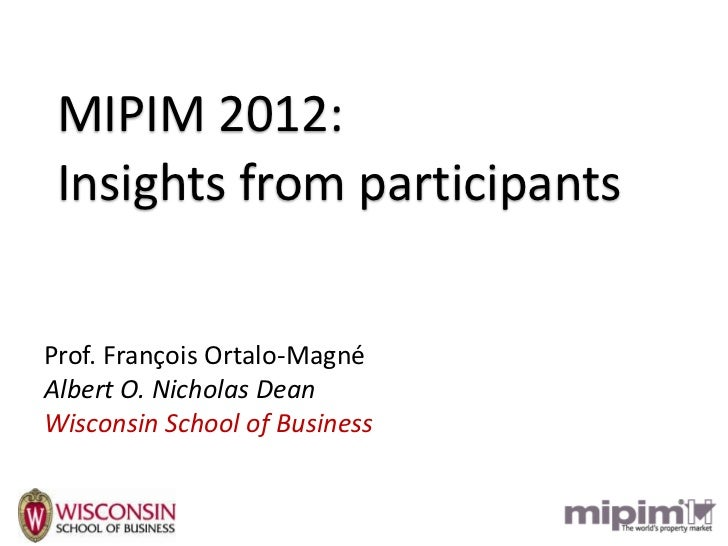 MIPIM 2012: Insights from participantsProf. François Ortalo-MagnéAlbert O. Nicholas DeanWisconsin School of Business