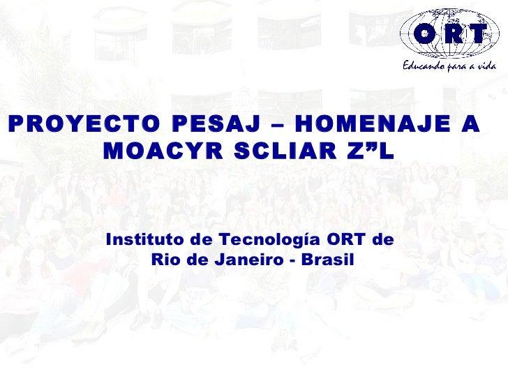 "PROYECTO PESAJ – HOMENAJE A  MOACYR SCLIAR Z""L Instituto de Tecnología ORT de  Rio de Janeiro - Brasil"