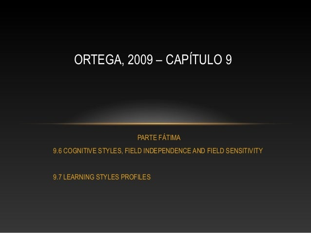 ORTEGA, 2009 – CAPÍTULO 9  PARTE FÁTIMA 9.6 COGNITIVE STYLES, FIELD INDEPENDENCE AND FIELD SENSITIVITY 9.7 LEARNING STYLES...