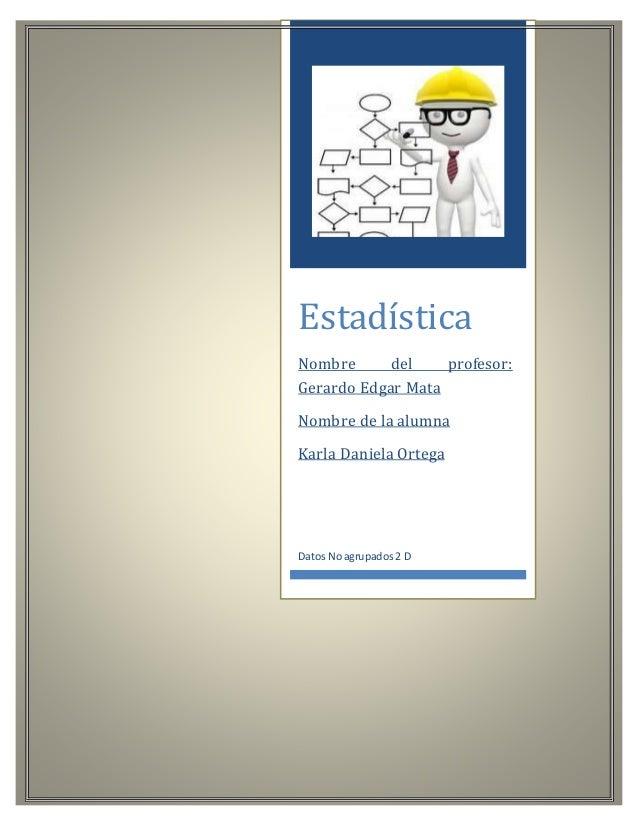 Estadística Nombre del profesor: Gerardo Edgar Mata Nombre de la alumna Karla Daniela Ortega Datos Noagrupados2 D